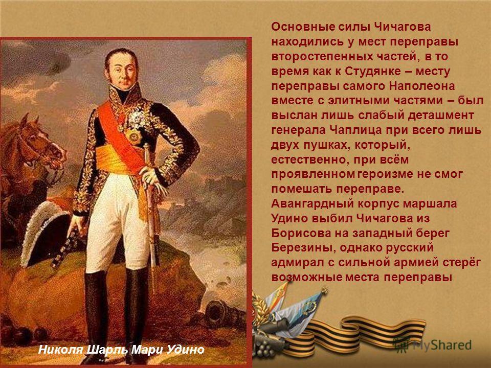 Основные силы Чичагова находились у мест переправы второстепенных частей, в то время как к Студянке – месту переправы самого Наполеона вместе с элитными частями – был выслан лишь слабый деташмент генерала Чаплица при всего лишь двух пушках, который,