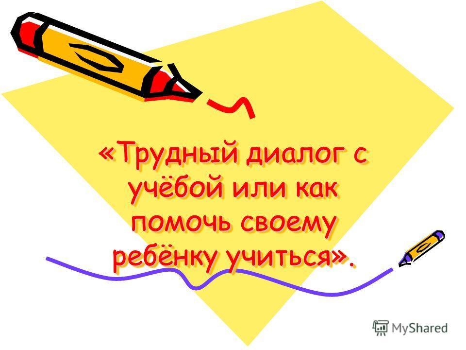 «Трудный диалог с учёбой или как помочь своему ребёнку учиться». «Трудный диалог с учёбой или как помочь своему ребёнку учиться».