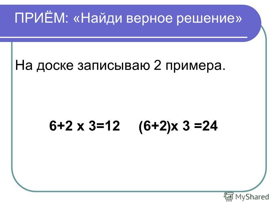 ПРИЁМ: «Найди верное решение» На доске записываю 2 примера. 6+2 х 3=12 6+2 х 3 =24 ()