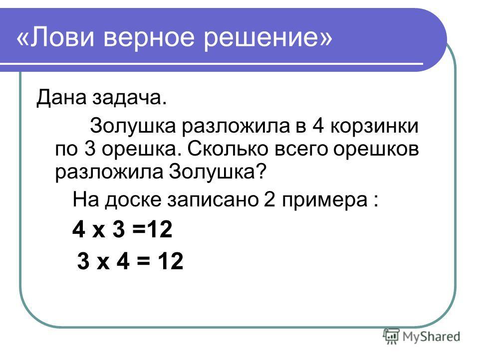 «Лови верное решение» Дана задача. Золушка разложила в 4 корзинки по 3 орешка. Сколько всего орешков разложила Золушка? На доске записано 2 примера : 4 х 3 =12 3 х 4 = 12