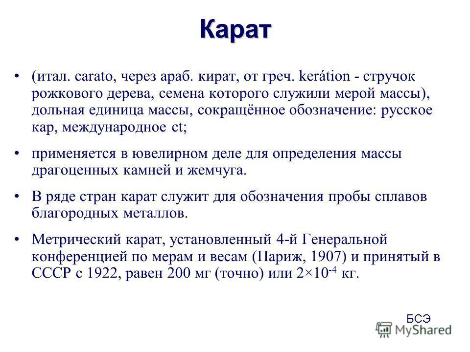 Карат (итал. carato, через араб. кират, от греч. kerátion - стручок рожкового дерева, семена которого служили мерой массы), дольная единица массы, сокращённое обозначение: русское кар, международное ct; применяется в ювелирном деле для определения ма