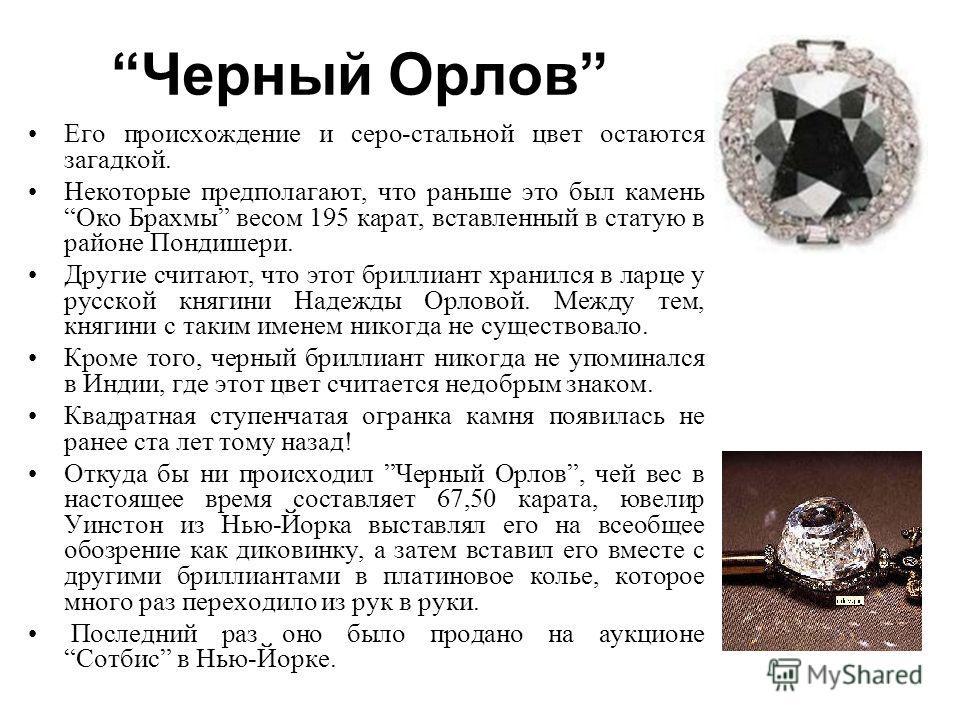 Черный Орлов Его происхождение и серо-стальной цвет остаются загадкой. Некоторые предполагают, что раньше это был камень Око Брахмы весом 195 карат, вставленный в статую в районе Пондишери. Другие считают, что этот бриллиант хранился в ларце у русско
