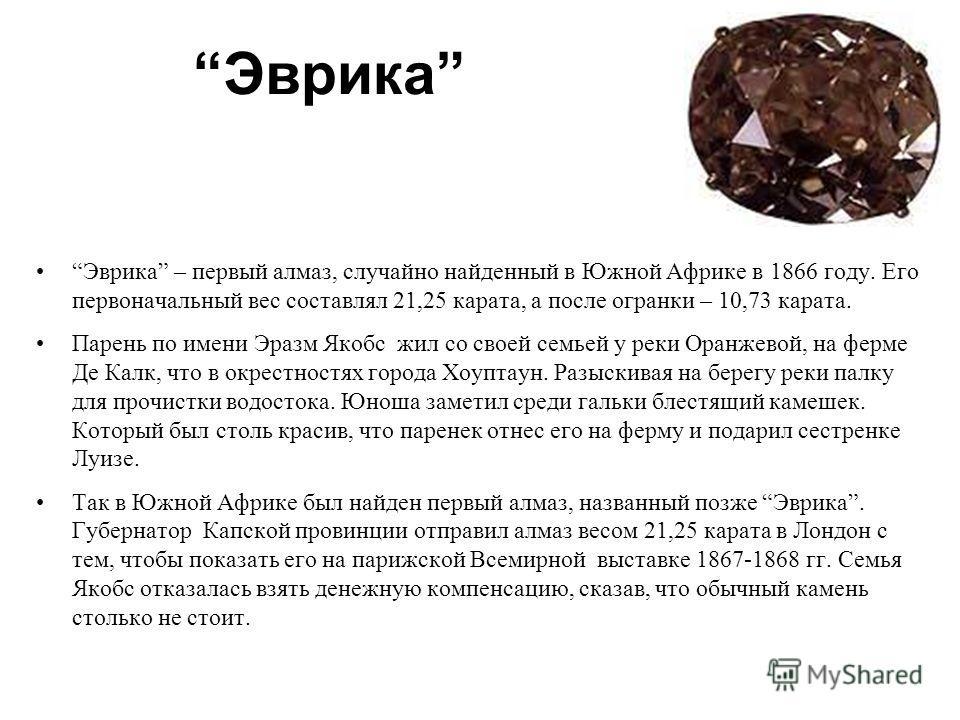 Эврика Эврика – первый алмаз, случайно найденный в Южной Африке в 1866 году. Его первоначальный вес составлял 21,25 карата, а после огранки – 10,73 карата. Парень по имени Эразм Якобс жил со своей семьей у реки Оранжевой, на ферме Де Калк, что в окре