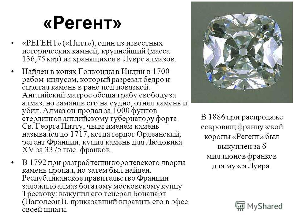 «Регент» «РЕГЕНТ» («Питт»), один из известных исторических камней, крупнейший (масса 136,75 кар) из хранящихся в Лувре алмазов. Найден в копях Голконды в Индии в 1700 рабом-индусом, который разрезал бедро и спрятал камень в ране под повязкой. Английс