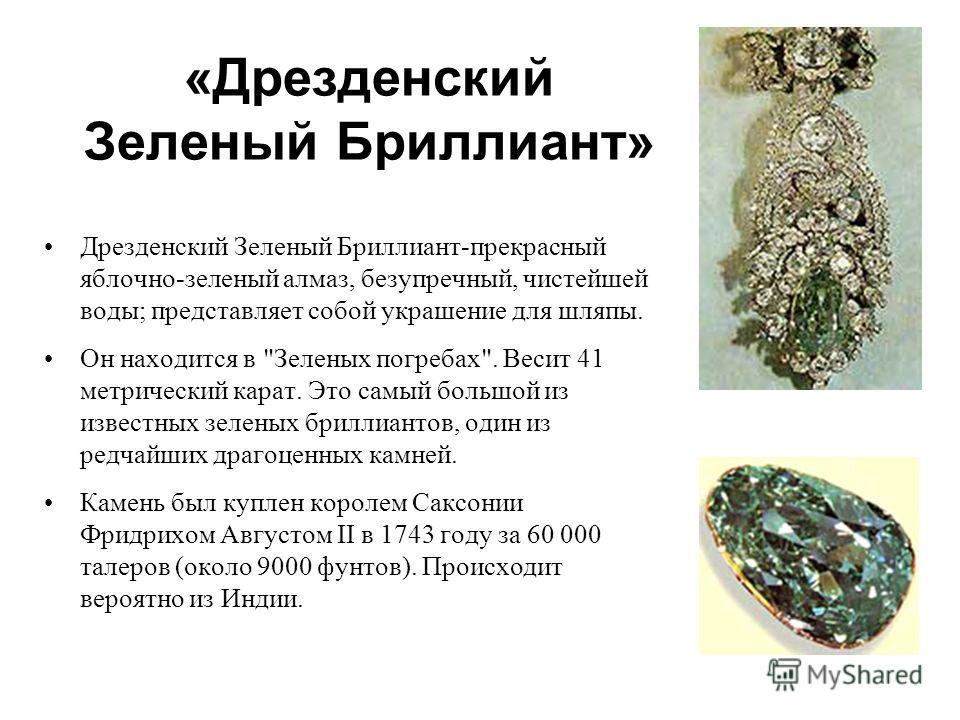 «Дрезденский Зеленый Бриллиант» Дрезденский Зеленый Бриллиант-прекрасный яблочно-зеленый алмаз, безупречный, чистейшей воды; представляет собой украшение для шляпы. Он находится в