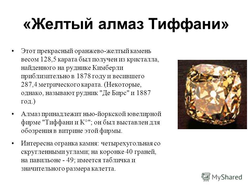 «Желтый алмаз Тиффани» Этот прекрасный оранжево-желтый камень весом 128,5 карата был получен из кристалла, найденного на руднике Кимберли приблизительно в 1878 году и весившего 287,4 метрического карата. (Некоторые, однако, называют рудник