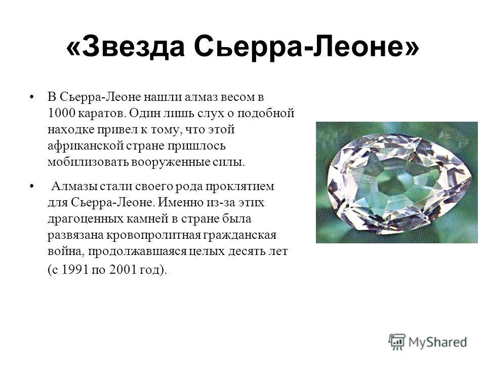 «Звезда Сьерра-Леоне» В Сьерра-Леоне нашли алмаз весом в 1000 каратов. Один лишь слух о подобной находке привел к тому, что этой африканской стране пришлось мобилизовать вооруженные силы. Алмазы стали своего рода проклятием для Сьерра-Леоне. Именно и