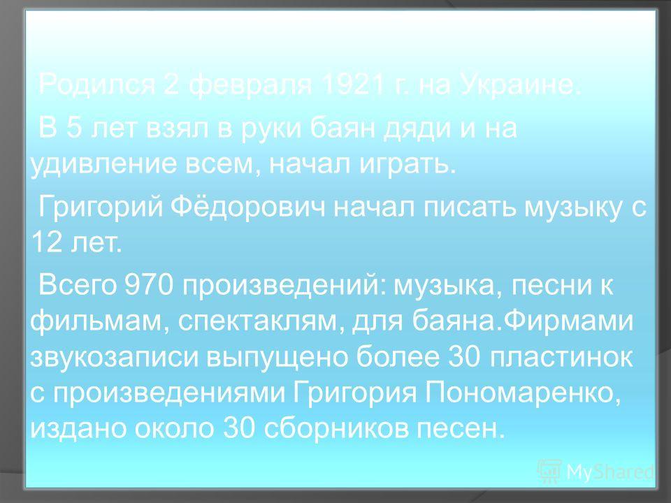 Родился 2 февраля 1921 г. на Украине. В 5 лет взял в руки баян дяди и на удивление всем, начал играть. Григорий Фёдорович начал писать музыку с 12 лет. Всего 970 произведений: музыка, песни к фильмам, спектаклям, для баяна.Фирмами звукозаписи выпущен