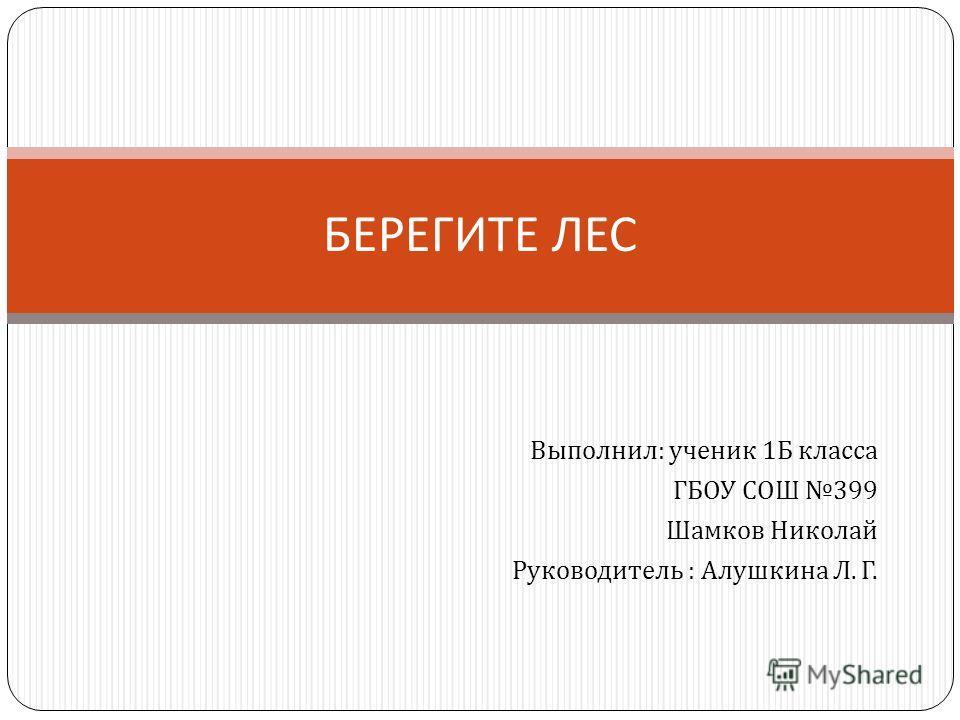Выполнил : ученик 1 Б класса ГБОУ СОШ 399 Шамков Николай Руководитель : Алушкина Л. Г. БЕРЕГИТЕ ЛЕС