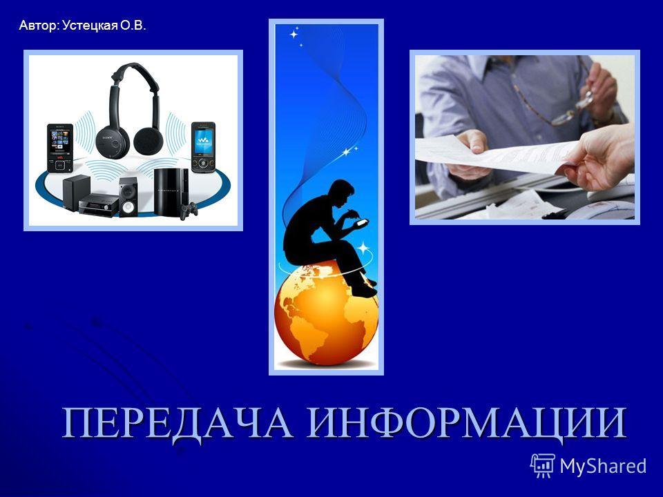 ПЕРЕДАЧА ИНФОРМАЦИИ Автор: Устецкая О.В.