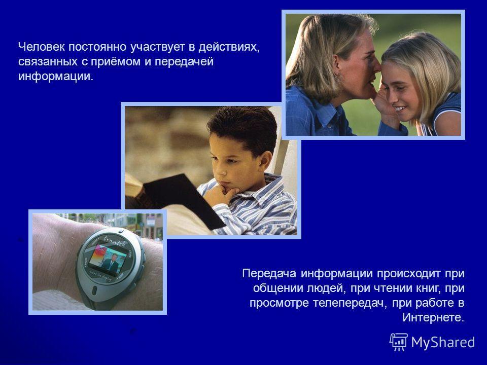 Человек постоянно участвует в действиях, связанных с приёмом и передачей информации. Передача информации происходит при общении людей, при чтении книг, при просмотре телепередач, при работе в Интернете.
