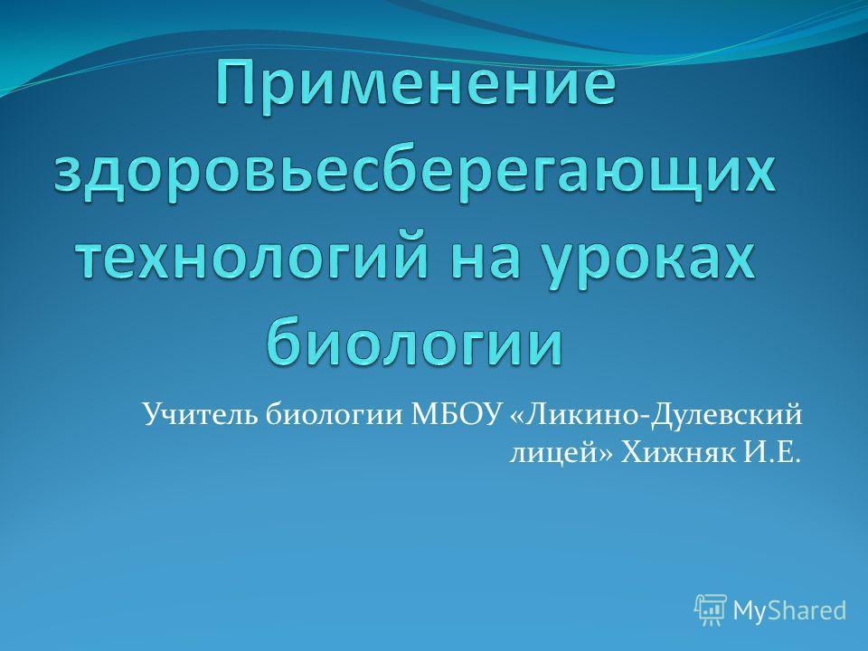 Учитель биологии МБОУ «Ликино-Дулевский лицей» Хижняк И.Е.