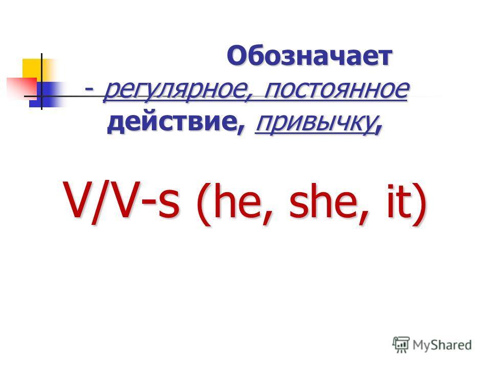 Обозначает - регулярное, постоянное действие, привычку, V/V-s (he, she, it) Обозначает - регулярное, постоянное действие, привычку, V/V-s (he, she, it)