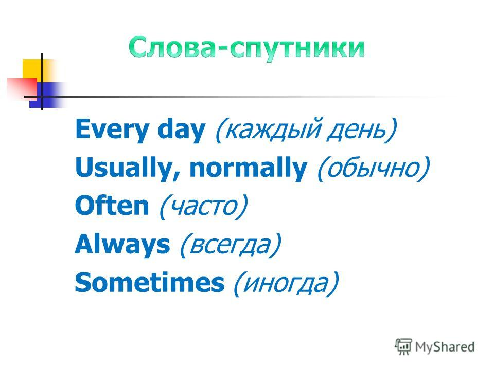 Every day (каждый день) Usually, normally (обычно) Often (часто) Always (всегда) Sometimes (иногда)
