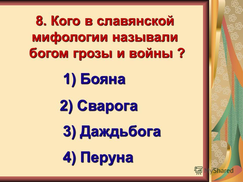 8. Кого в славянской мифологии называли богом грозы и войны ? 1) Бояна 2) Сварога 3) Даждьбога 4) Перуна