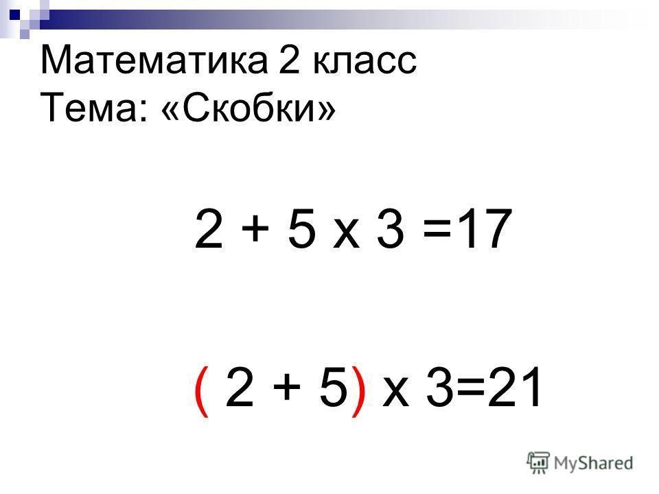 Математика 2 класс Тема: «Скобки» 2 + 5 х 3 =17 ( 2 + 5) х 3=21