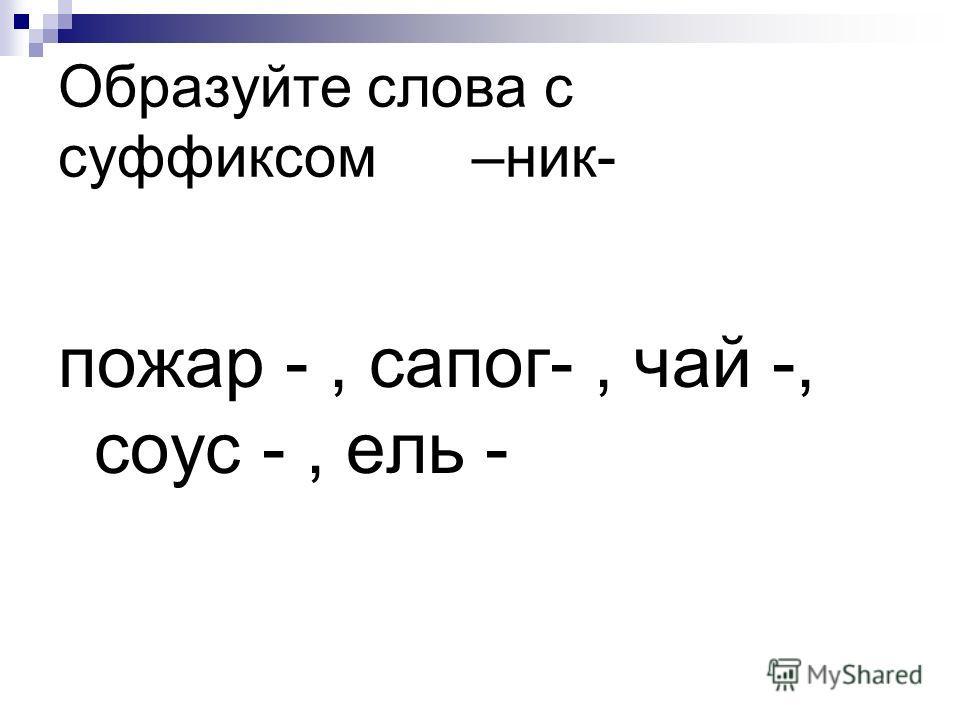 Образуйте слова с суффиксом –ник- пожар -, сапог-, чай -, соус -, ель -