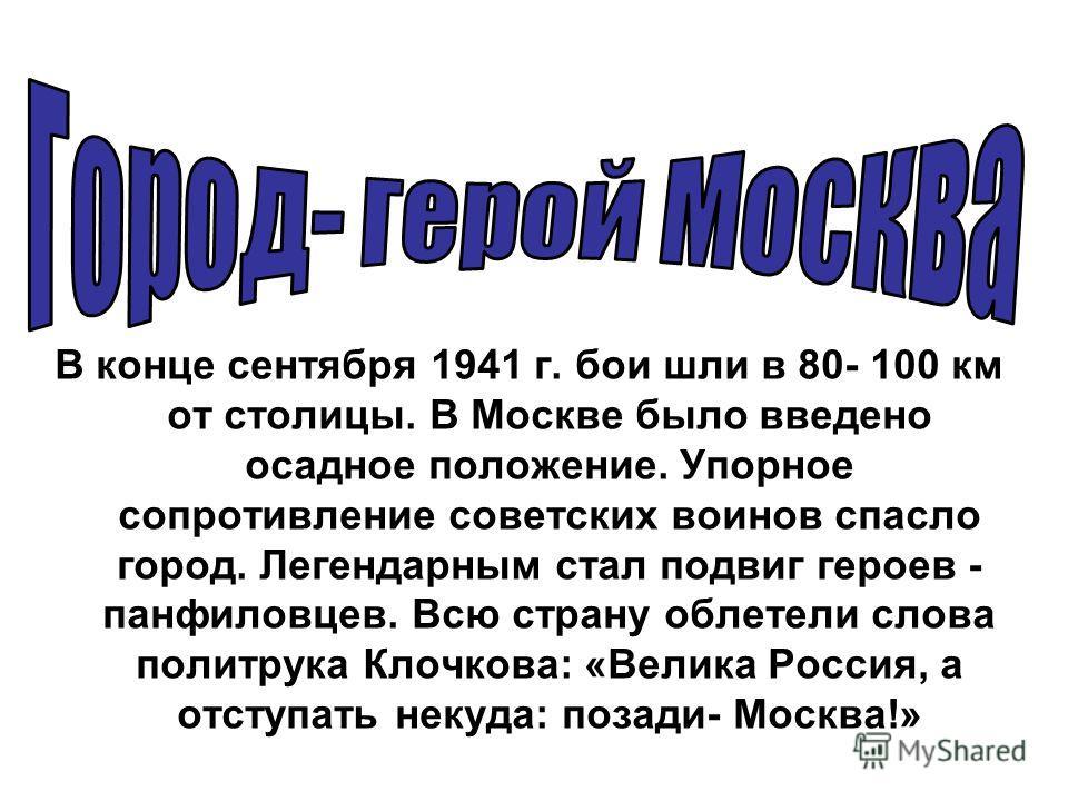 В конце сентября 1941 г. бои шли в 80- 100 км от столицы. В Москве было введено осадное положение. Упорное сопротивление советских воинов спасло город. Легендарным стал подвиг героев - панфиловцев. Всю страну облетели слова политрука Клочкова: «Велик