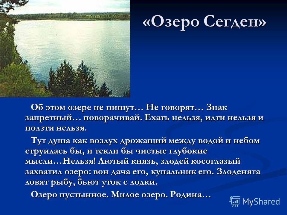 «Озеро Сегден» Об этом озере не пишут… Не говорят… Знак запретный… поворачивай. Ехать нельзя, идти нельзя и ползти нельзя. Тут душа как воздух дрожащий между водой и небом струилась бы, и текли бы чистые глубокие мысли…Нельзя! Лютый князь, злодей кос