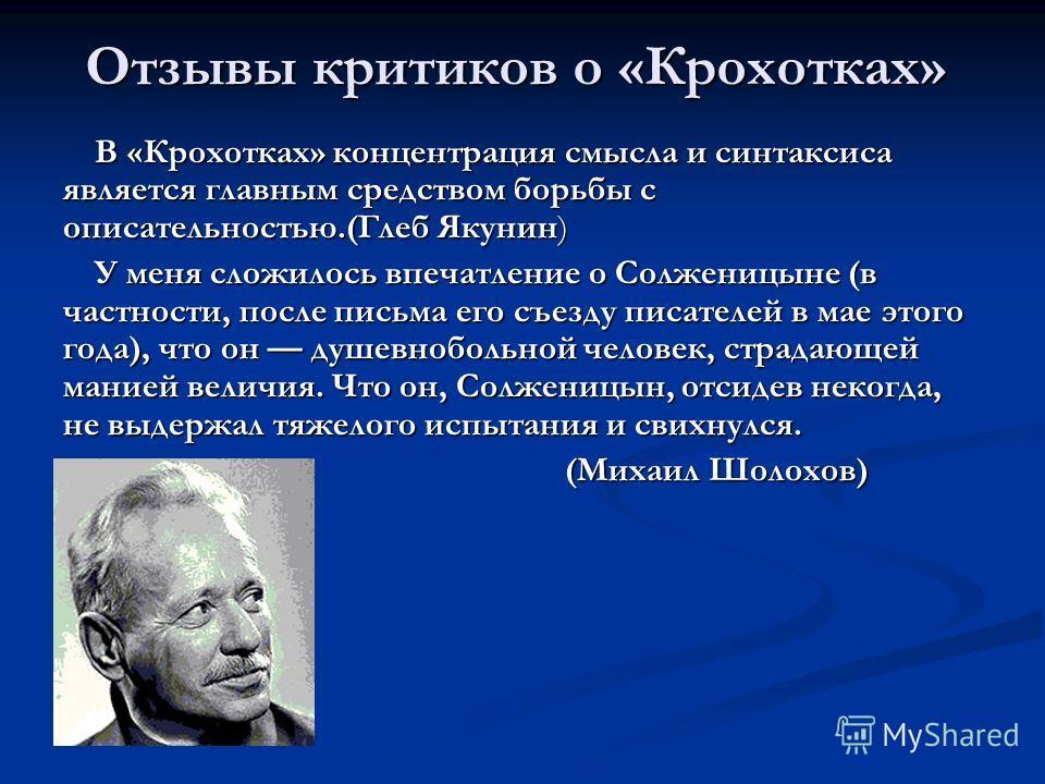 Отзывы критиков о «Крохотках» В «Крохотках» концентрация смысла и синтаксиса является главным средством борьбы с описательностью.(Глеб Якунин) У меня сложилось впечатление о Солженицыне (в частности, после письма его съезду писателей в мае этого года