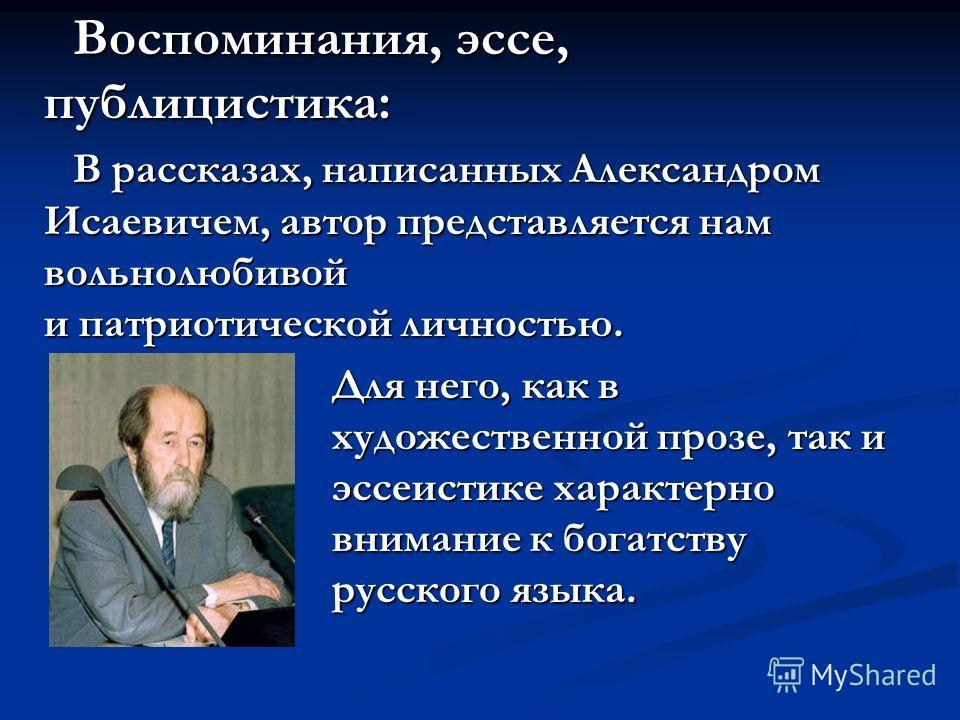 Воспоминания, эссе, публицистика: В рассказах, написанных Александром Исаевичем, автор представляется нам вольнолюбивой и патриотической личностью. Для него, как в художественной прозе, так и эссеистике характерно внимание к богатству русского языка.