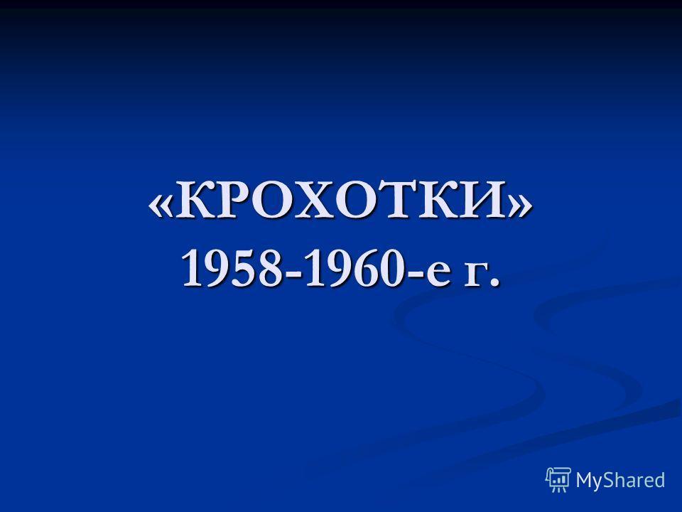«КРОХОТКИ» 1958-1960-е г.