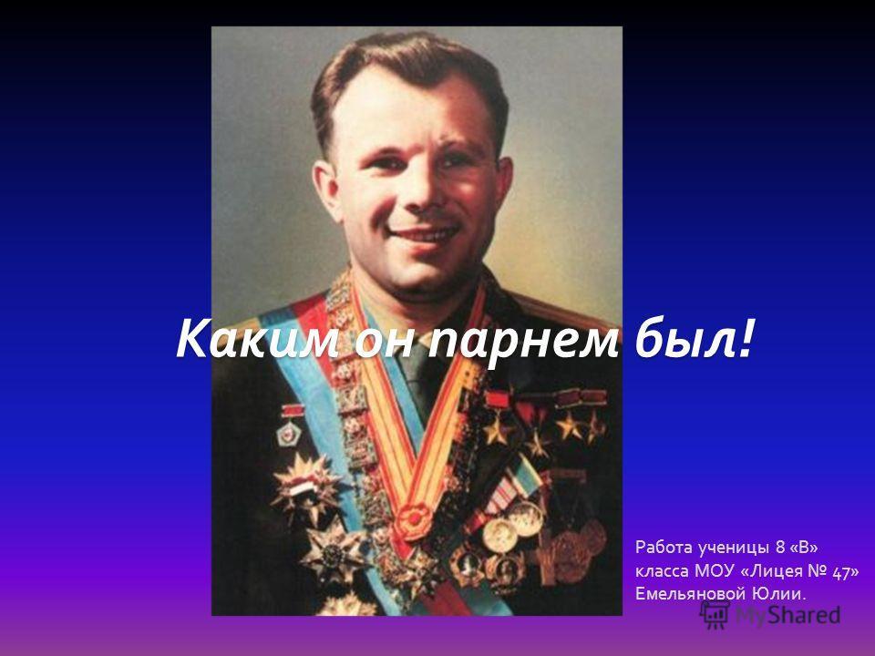 Каким он парнем был ! Работа ученицы 8 « В » класса МОУ « Лицея 47» Емельяновой Юлии.