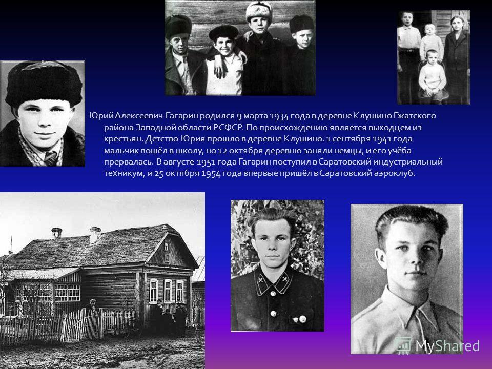Юрий Алексеевич Гагарин родился 9 марта 1934 года в деревне Клушино Гжатского района Западной области РСФСР. По происхождению является выходцем из крестьян. Детство Юрия прошло в деревне Клушино. 1 сентября 1941 года мальчик пошёл в школу, но 12 октя