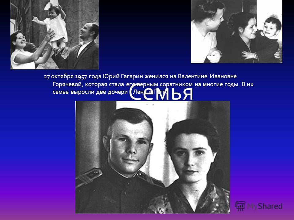 Семья 27 октября 1957 года Юрий Гагарин женился на Валентине Ивановне Горячевой, которая стала его верным соратником на многие годы. В их семье выросли две дочери - Лена и Галя.
