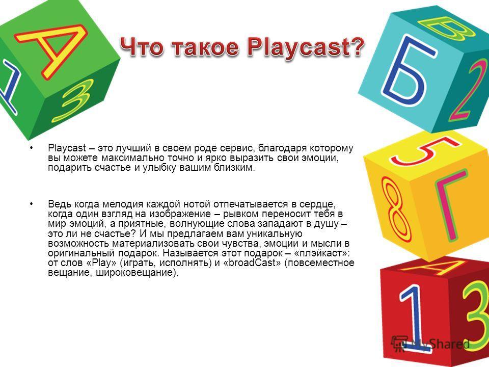 Playcast – это лучший в своем роде сервис, благодаря которому вы можете максимально точно и ярко выразить свои эмоции, подарить счастье и улыбку вашим близким. Ведь когда мелодия каждой нотой отпечатывается в сердце, когда один взгляд на изображение