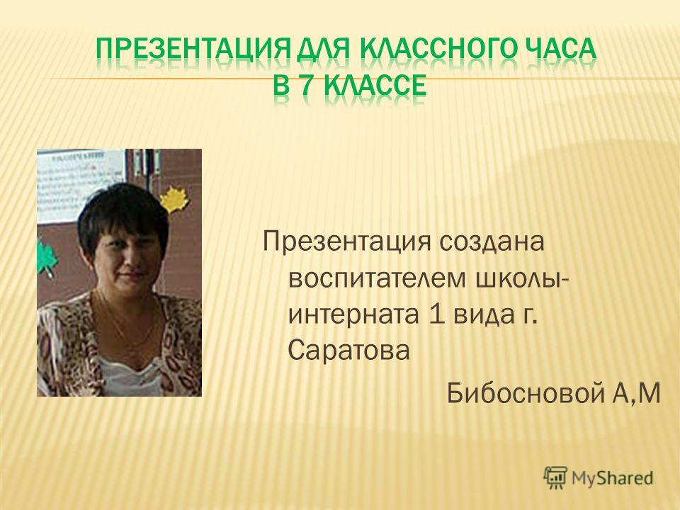 Презентация создана воспитателем школы- интерната 1 вида г. Саратова Бибосновой А,М