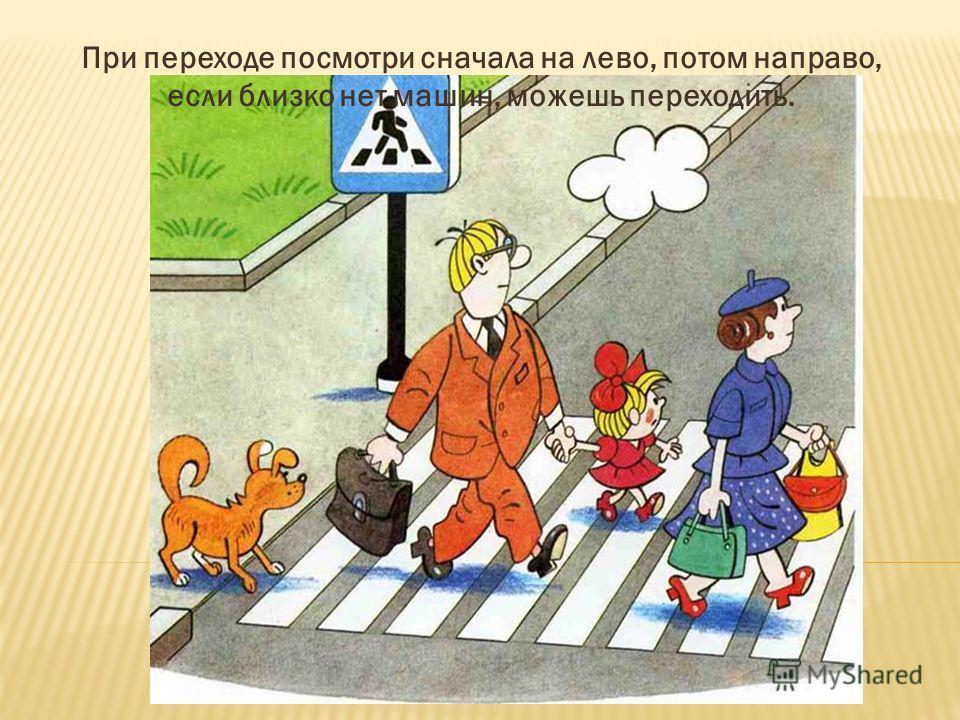 При переходе посмотри сначала на лево, потом направо, если близко нет машин, можешь переходить.