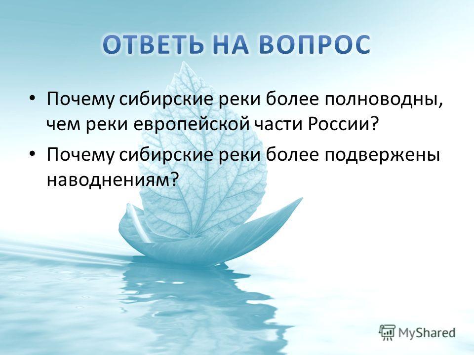 Почему сибирские реки более полноводны, чем реки европейской части России? Почему сибирские реки более подвержены наводнениям?