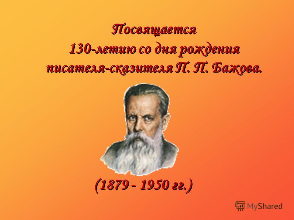 Посвящается 130-летию со дня рождения писателя-сказителя П. П. Бажова. Посвящается 130-летию со дня рождения писателя-сказителя П. П. Бажова. (1879 - 1950 гг.)