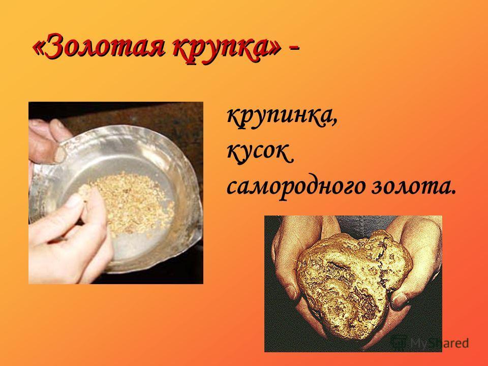 «Золотая крупка» - крупинка, кусок самородного золота.