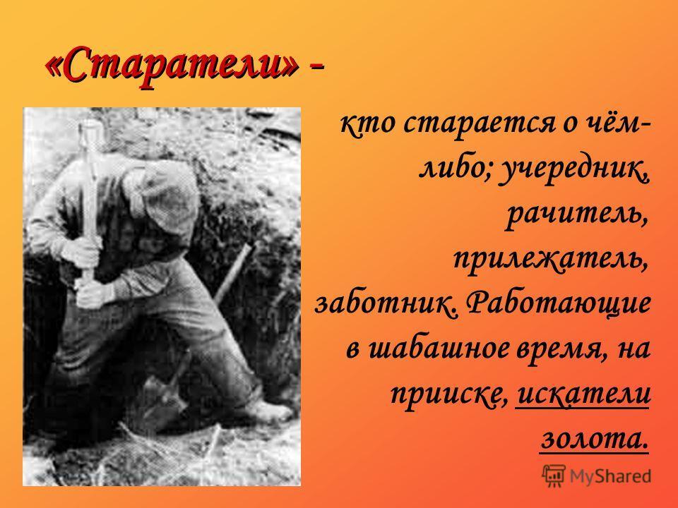 «Старатели» - кто старается о чём- либо; учередник, рачитель, прилежатель, заботник. Работающие в шабашное время, на прииске, искатели золота.