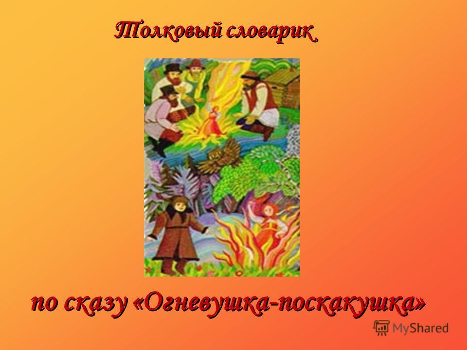 по сказу «Огневушка-поскакушка» Толковый словарик