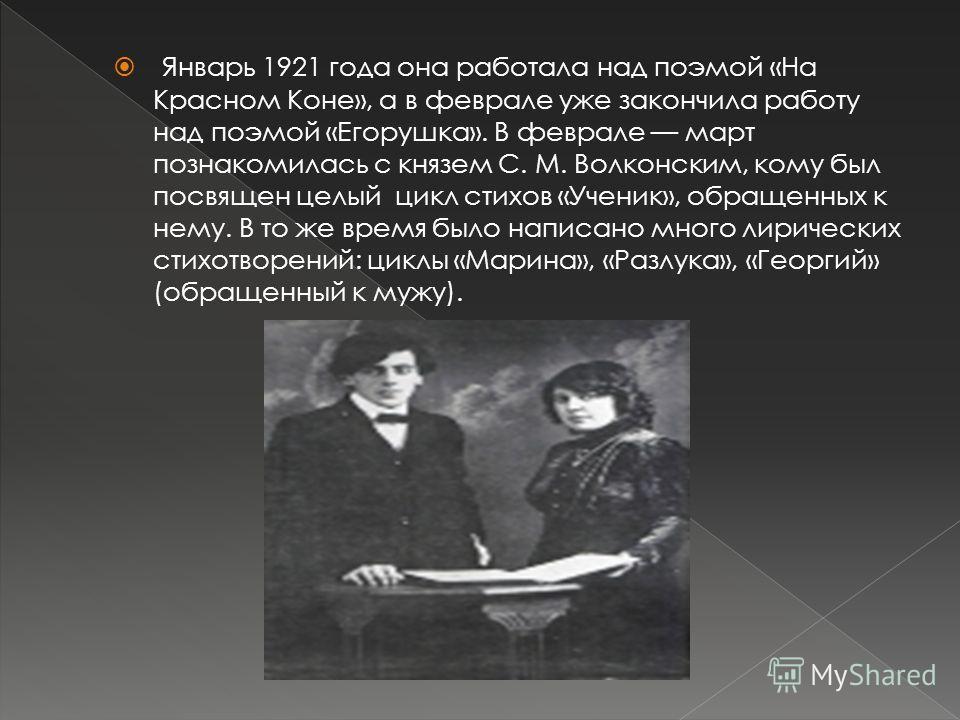 Январь 1921 года она работала над поэмой «На Красном Коне», а в феврале уже закончила работу над поэмой «Егорушка». В феврале март познакомилась с князем С. М. Волконским, кому был посвящен целый цикл стихов «Ученик», обращенных к нему. В то же время