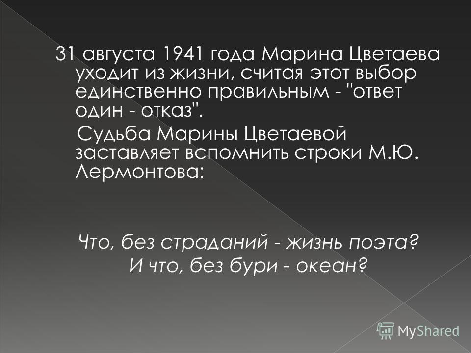 31 августа 1941 года Марина Цветаева уходит из жизни, считая этот выбор единственно правильным - ответ один - отказ. Судьба Марины Цветаевой заставляет вспомнить строки М.Ю. Лермонтова: Что, без страданий - жизнь поэта? И что, без бури - океан?