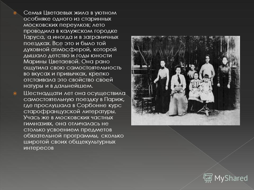 Семья Цветаевых жила в уютном особняке одного из старинных московских переулков; лето проводила в калужском городке Таруса, а иногда и в заграничных поездках. Все это и было той духовной атмосферой, которой дышало детство и годы юности Марины Цветаев