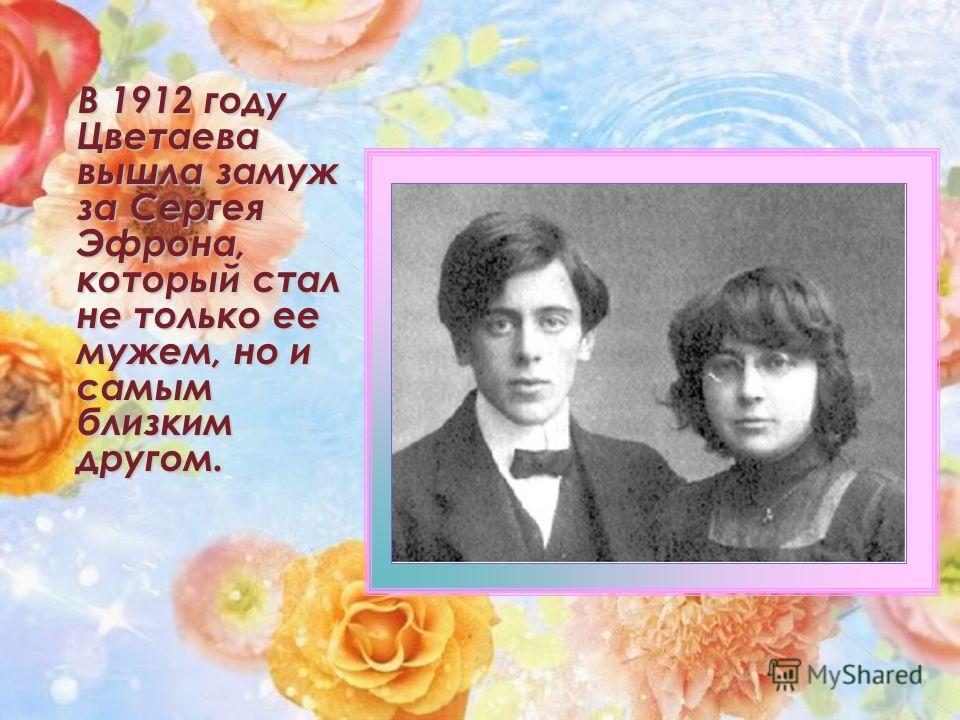 В 1912 году Цветаева вышла замуж за Сергея Эфрона, который стал не только ее мужем, но и самым близким другом.