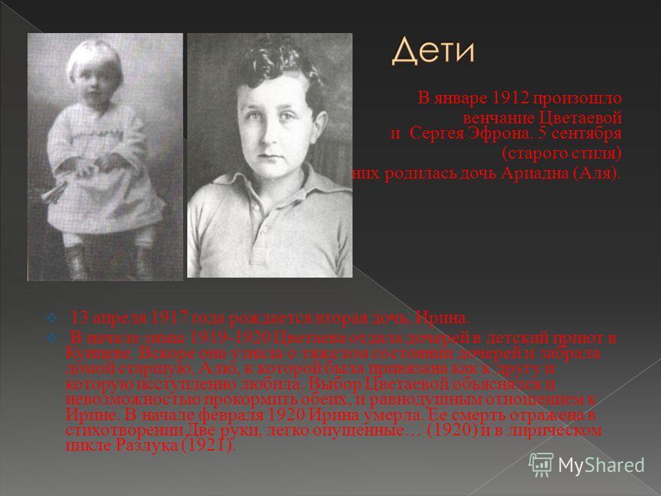 В январе 1912 произошло венчание Цветаевой и Сергея Эфрона. 5 сентября (старого стиля) у них родилась дочь Ариадна (Аля). 13 апреля 1917 года рождается вторая дочь, Ирина. В начале зимы 1919-1920 Цветаева отдала дочерей в детский приют в Кунцеве. Вск