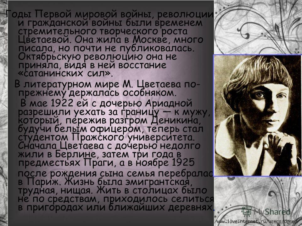 Годы Первой мировой войны, революции и гражданской войны были временем стремительного творческого роста Цветаевой. Она жила в Москве, много писала, но почти не публиковалась. Октябрьскую революцию она не приняла, видя в ней восстание «сатанинских сил