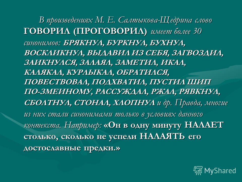 В произведениях М. Е. Салтыкова-Щедрина слово ГОВОРИЛ (ПРОГОВОРИЛ) имеет более 30 синонимов: БРЯКНУЛ, БУРКНУЛ, БУХНУЛ, ВОСКЛИКНУЛ, ВЫДАВИЛ ИЗ СЕБЯ, ЗАГВОЗДИЛ, ЗАИКНУЛСЯ, ЗАЛАЯЛ, ЗАМЕТИЛ, ИКАЛ, КАЛЯКАЛ, КУРЛЫКАЛ, ОБРАТИЛСЯ, ПОВЕСТВОВАЛ, ПОДХВАТИЛ, ПУС