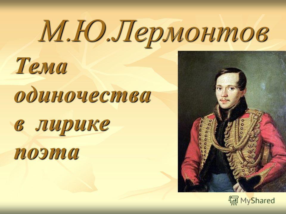 М.Ю.Лермонтов Тема одиночества в лирике поэта