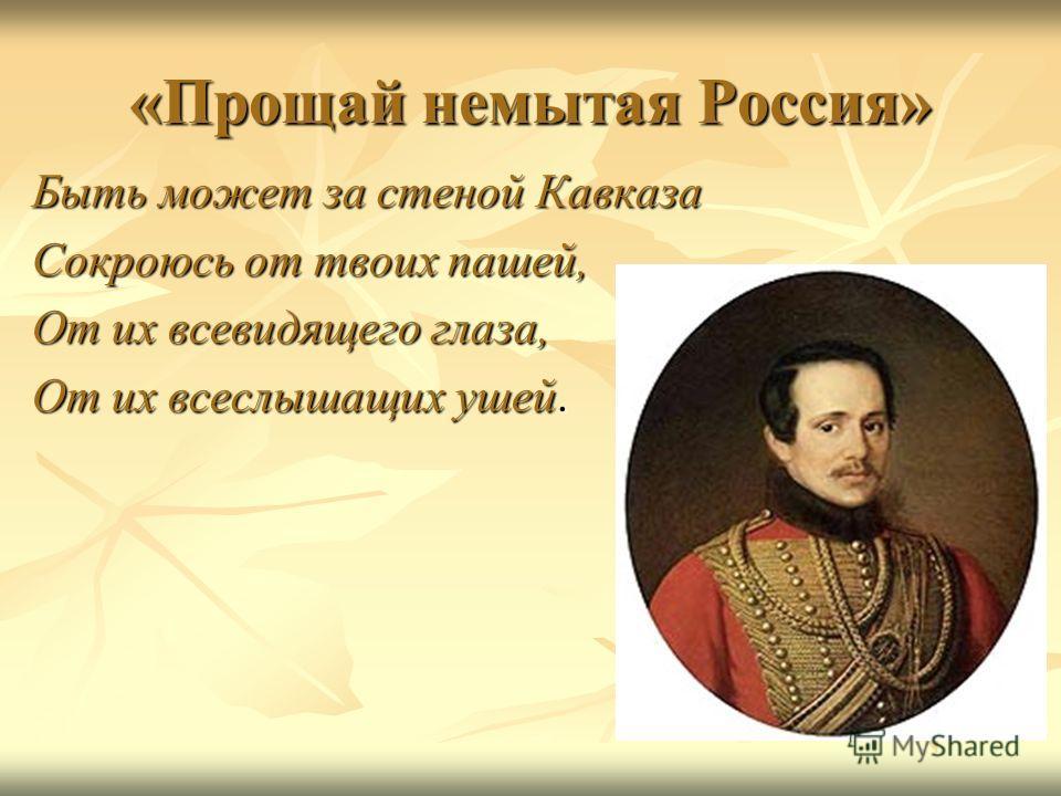«Прощай немытая Россия» Быть может за стеной Кавказа Сокроюсь от твоих пашей, От их всевидящего глаза, От их всеслышащих ушей.