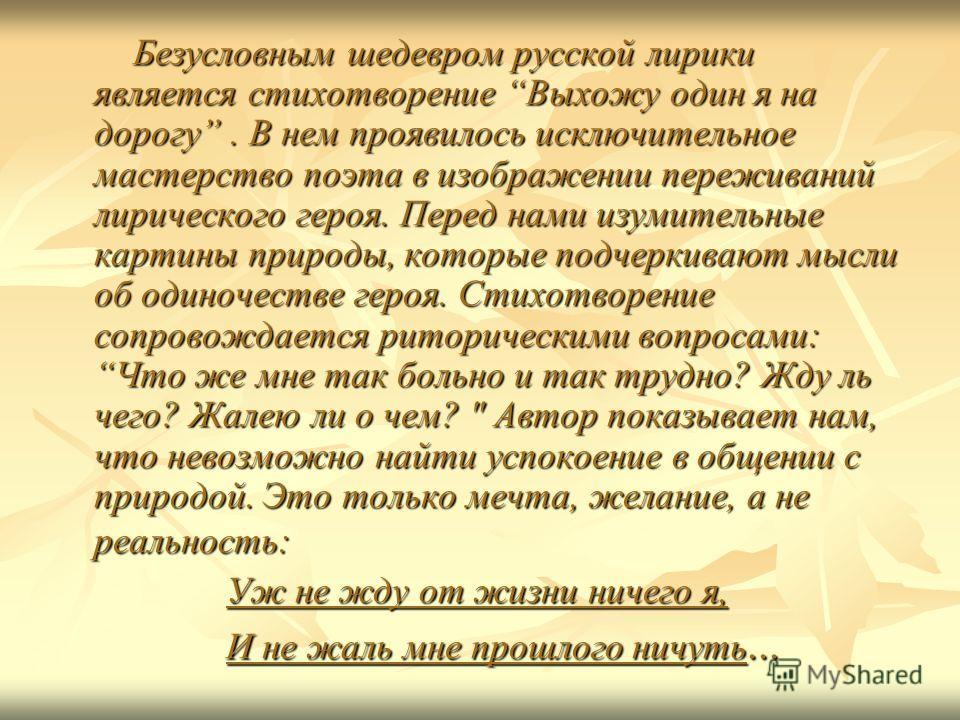 Безусловным шедевром русской лирики является стихотворение Выхожу один я на дорогу. В нем проявилось исключительное мастерство поэта в изображении переживаний лирического героя. Перед нами изумительные картины природы, которые подчеркивают мысли об о