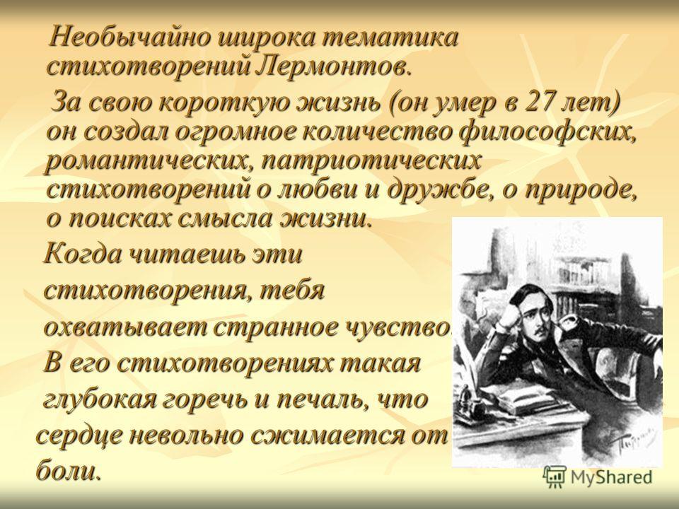 Необычайно широка тематика стихотворений Лермонтов. Необычайно широка тематика стихотворений Лермонтов. За свою короткую жизнь (он умер в 27 лет) он создал огромное количество философских, романтических, патриотических стихотворений о любви и дружбе,
