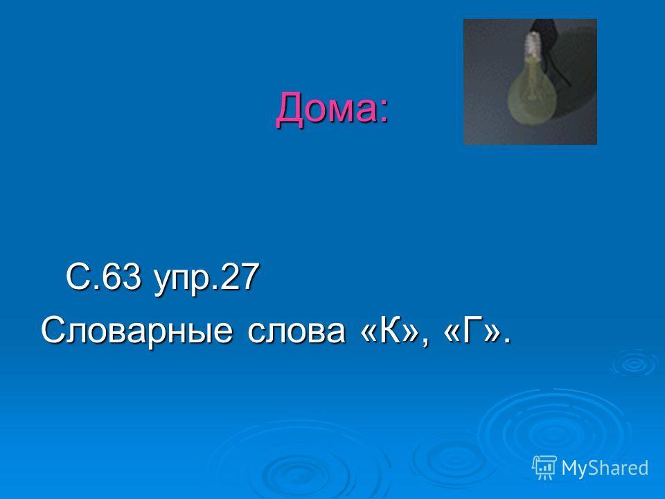 Дома: С.63 упр.27 Словарные слова «К», «Г».