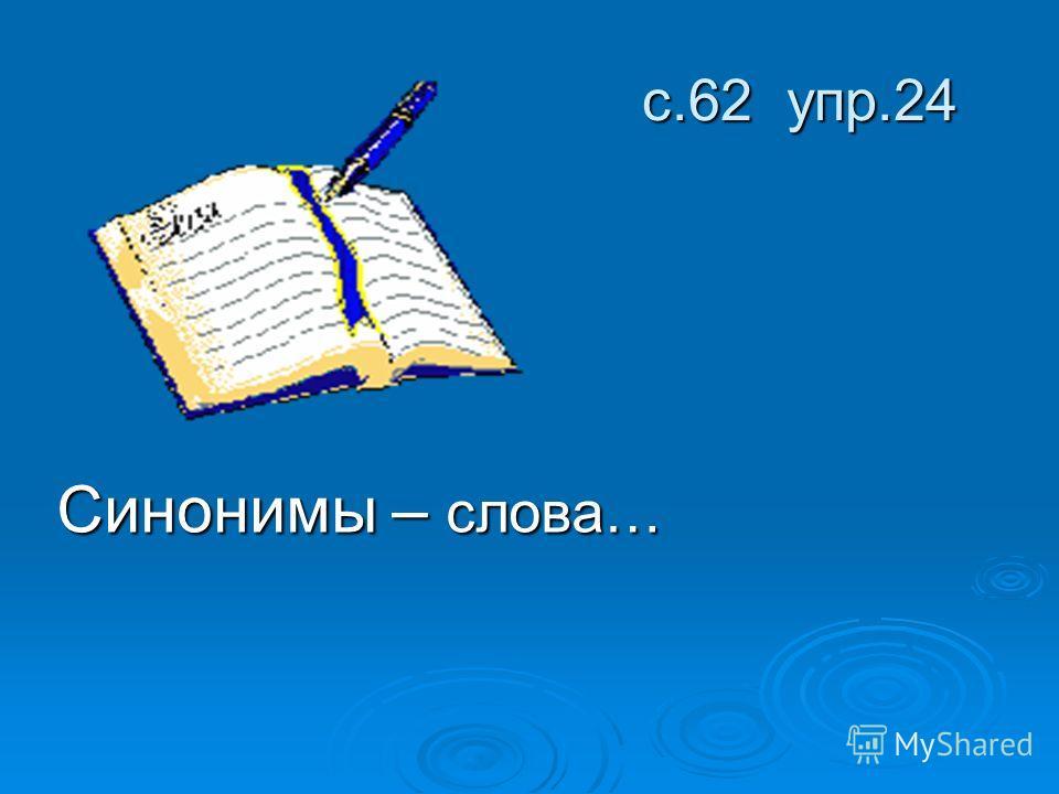с.62 упр.24 с.62 упр.24 Синонимы – слова…